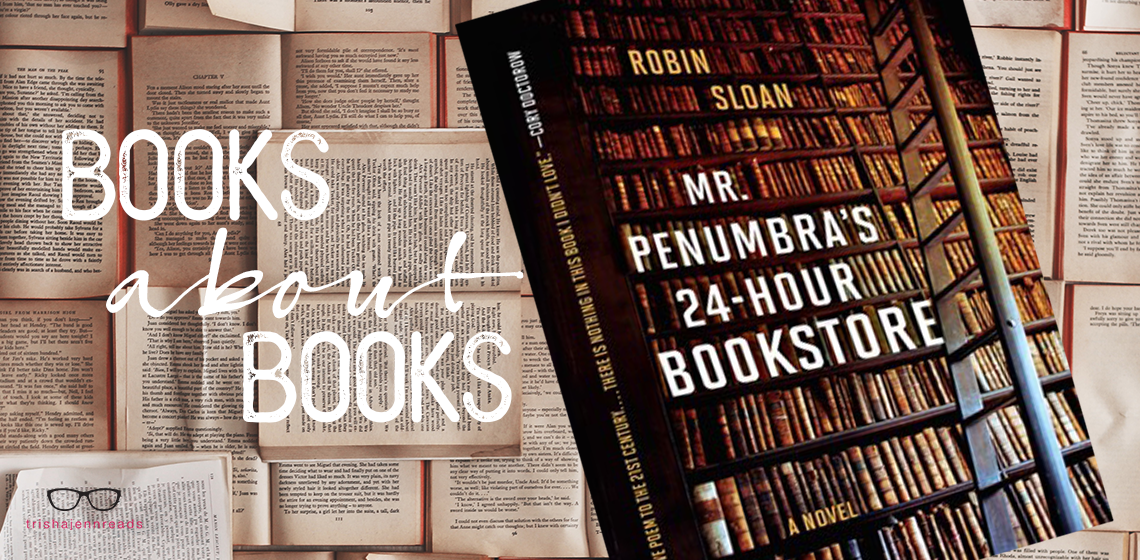 Mr. Penumbra's 24-hour Bookstore Book Review Books about Books on trishajennreads