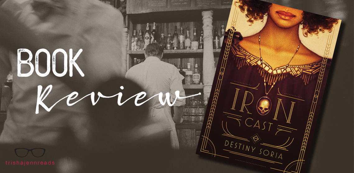 book review of iron cast by destiny soria, on trihsajennreads