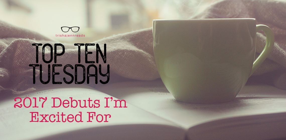 2017 debuts I'm excited for | top ten tuesday | trishajennreads