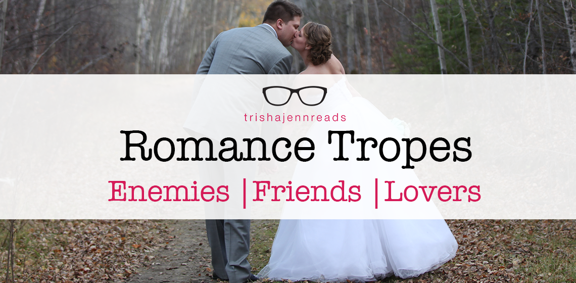 Romance Tropes: enemies, friends, lovers on trishajennreads