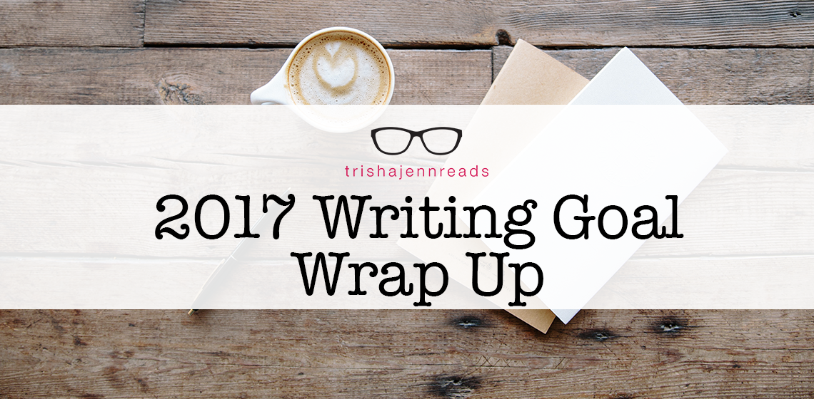 writing goals 2017 wrap up on trishajennreads
