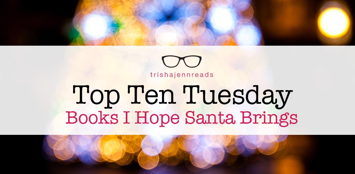 top ten tuesday: ten books I hope santa brings on trishajennreads