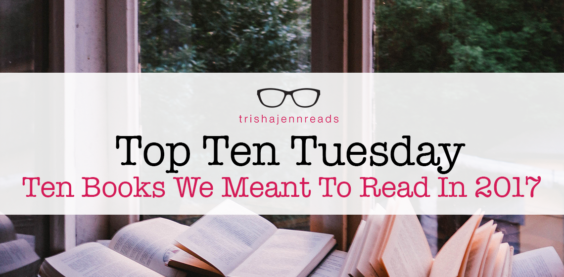 top ten tuesday - ten books I meant to read in 2017 on trishajennreads