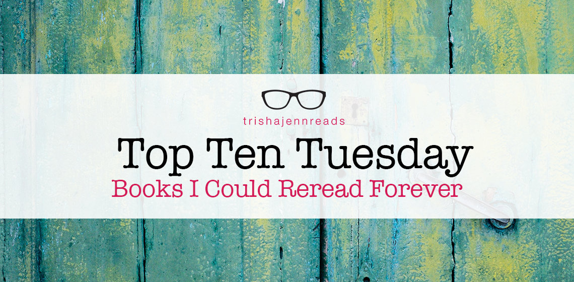 Top Ten Tuesday: Books I Could Reread Forever on trishajennreads