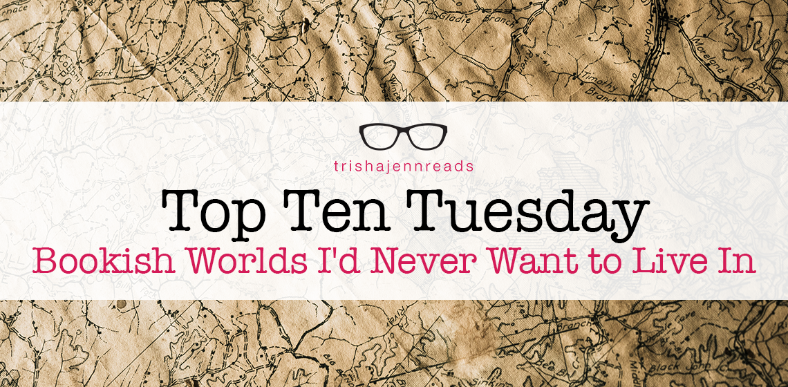 Bookish Worlds I'd Never Want To Live In | Top Ten Tuesday | trishajennreads.com
