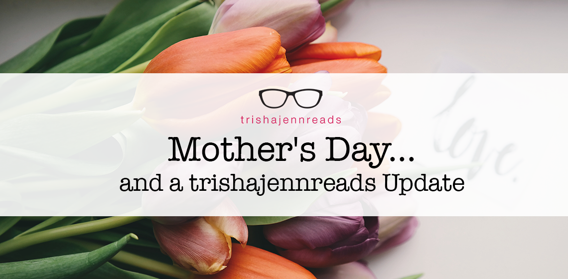 mother's day and an update on trishajennreads
