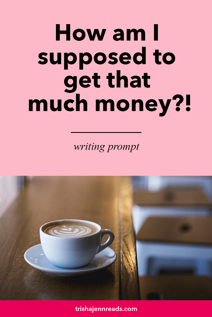 writing prompt on trishajennreads.com: Where am I supposed to get that much money!? with image of a coffee cup on a wooden table.